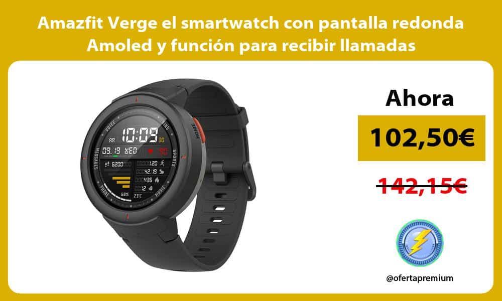 Amazfit Verge el smartwatch con pantalla redonda Amoled y función para recibir llamadas