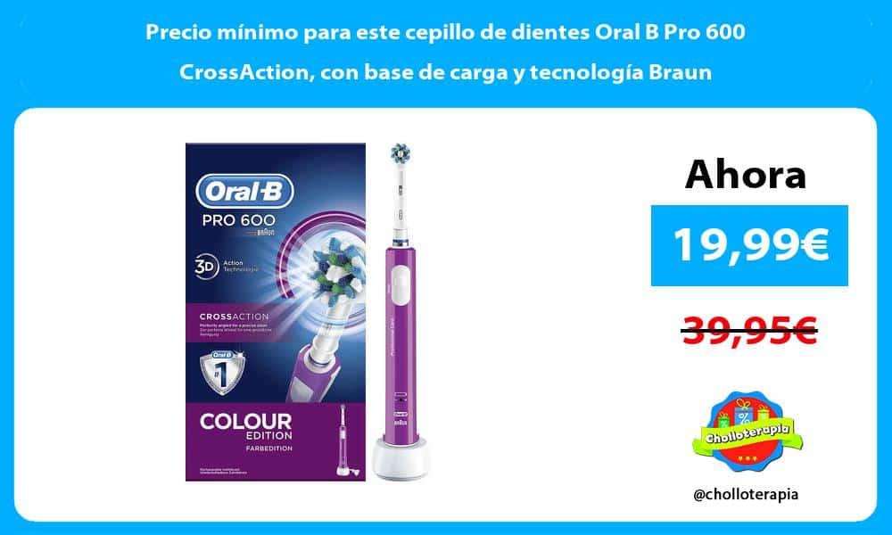 Precio mínimo para este cepillo de dientes Oral B Pro 600 CrossAction con base de carga y tecnología Braun