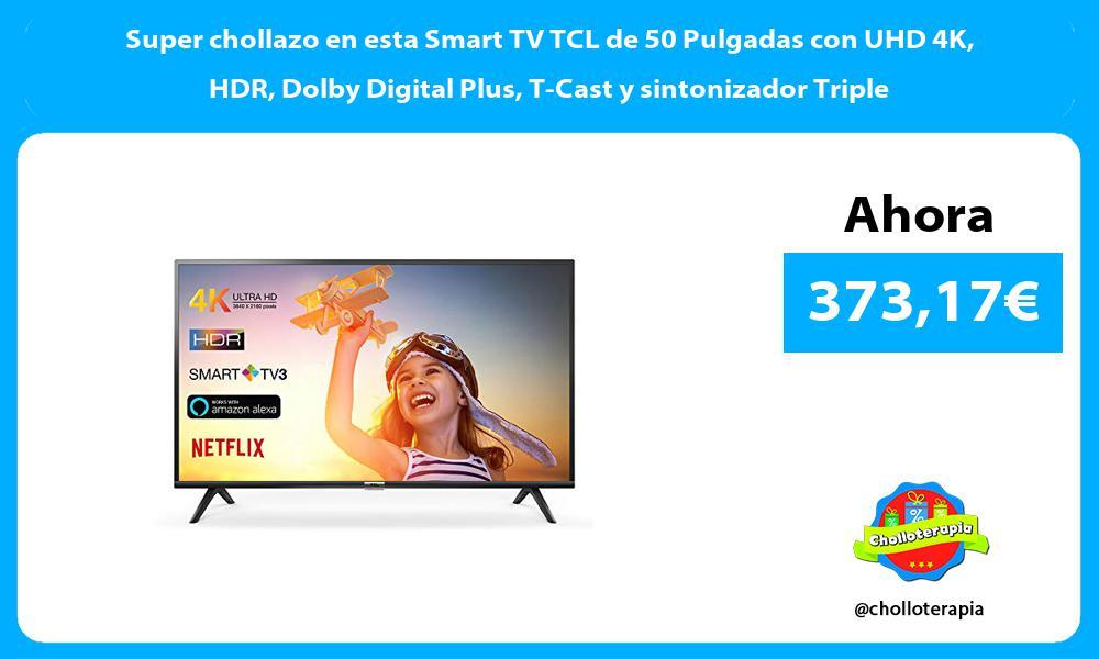 Super chollazo en esta Smart TV TCL de 50 Pulgadas con UHD 4K HDR Dolby Digital Plus T Cast y sintonizador Triple