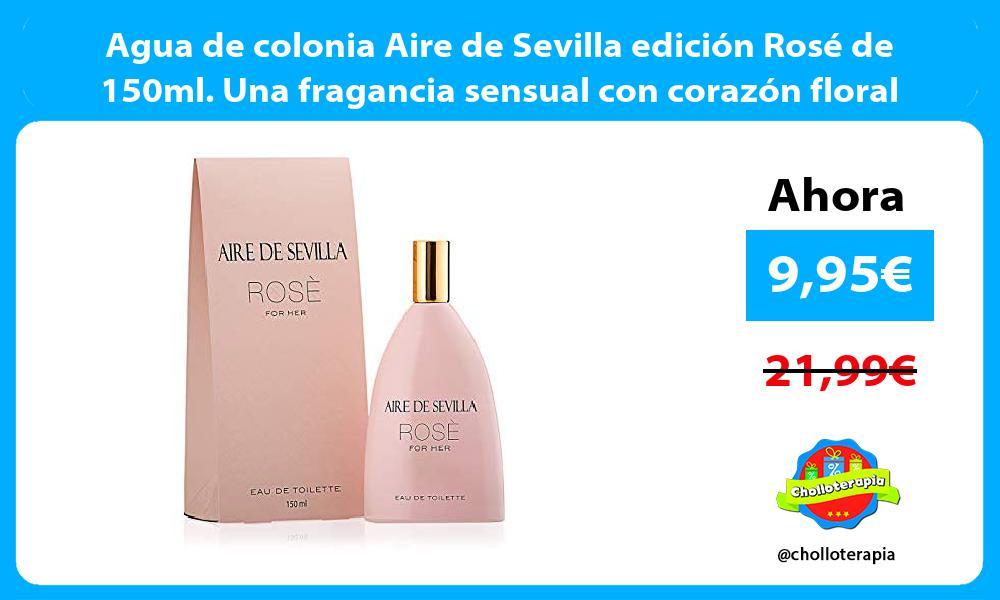 Agua de colonia Aire de Sevilla edición Rosé de 150ml Una fragancia sensual con corazón floral