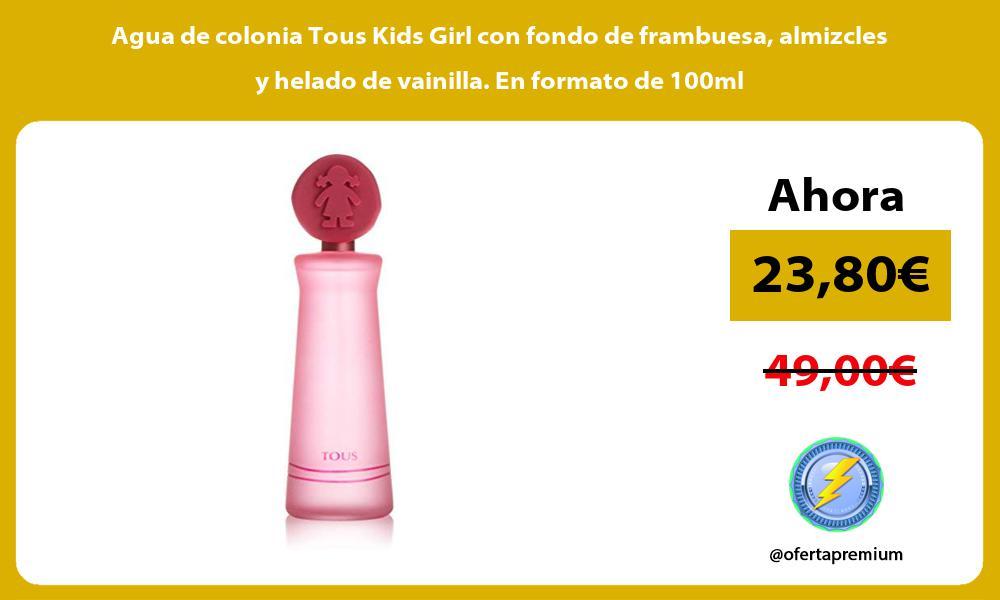 Agua de colonia Tous Kids Girl con fondo de frambuesa almizcles y helado de vainilla En formato de 100ml