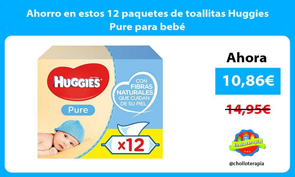 Ahorro en estos 12 paquetes de toallitas Huggies Pure para bebé