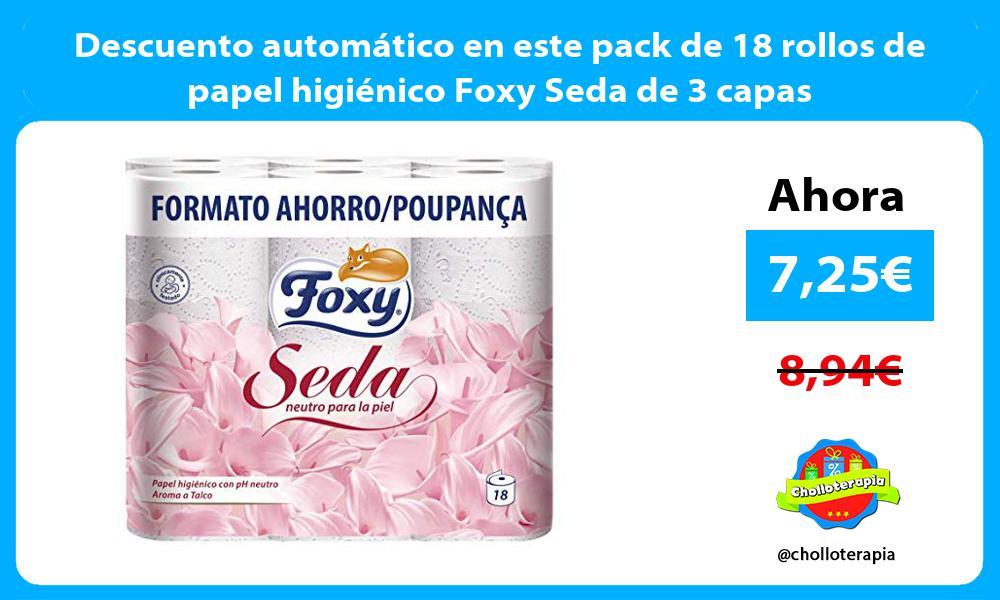 Descuento automático en este pack de 18 rollos de papel higiénico Foxy Seda de 3 capas