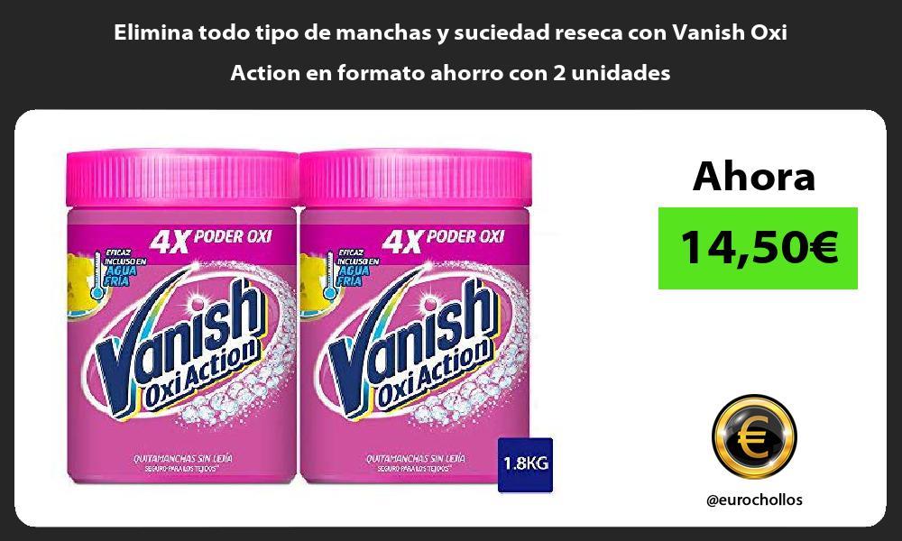Elimina todo tipo de manchas y suciedad reseca con Vanish Oxi Action en formato ahorro con 2 unidades