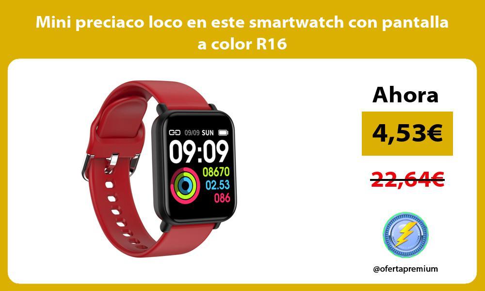Mini preciaco loco en este smartwatch con pantalla a color R16