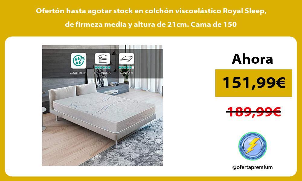 Ofertón hasta agotar stock en colchón viscoelástico Royal Sleep de firmeza media y altura de 21cm Cama de 150