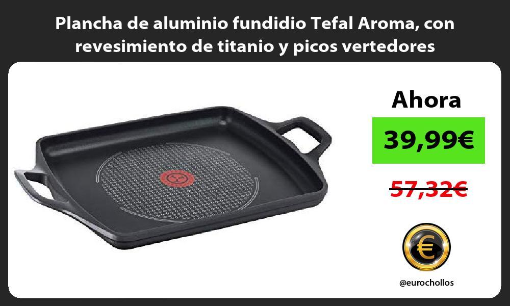 Plancha de aluminio fundidio Tefal Aroma con revesimiento de titanio y picos vertedores
