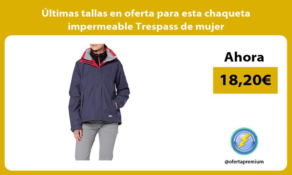 ltimas tallas en oferta para esta chaqueta impermeable Trespass de mujer