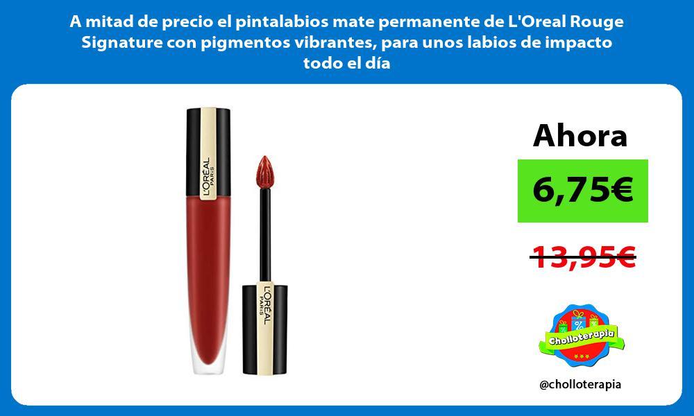 A mitad de precio el pintalabios mate permanente de LOreal Rouge Signature con pigmentos vibrantes para unos labios de impacto todo el día