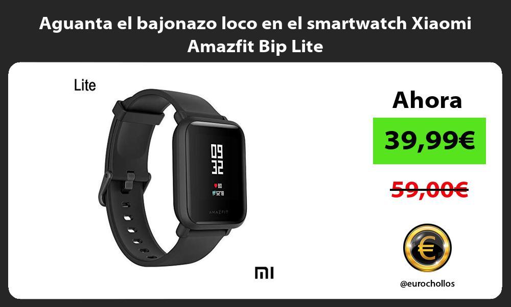 Aguanta el bajonazo loco en el smartwatch Xiaomi Amazfit Bip Lite