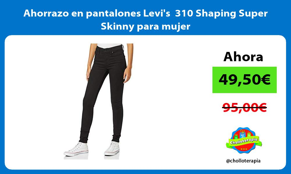 Ahorrazo en pantalones Levis 310 Shaping Super Skinny para mujer