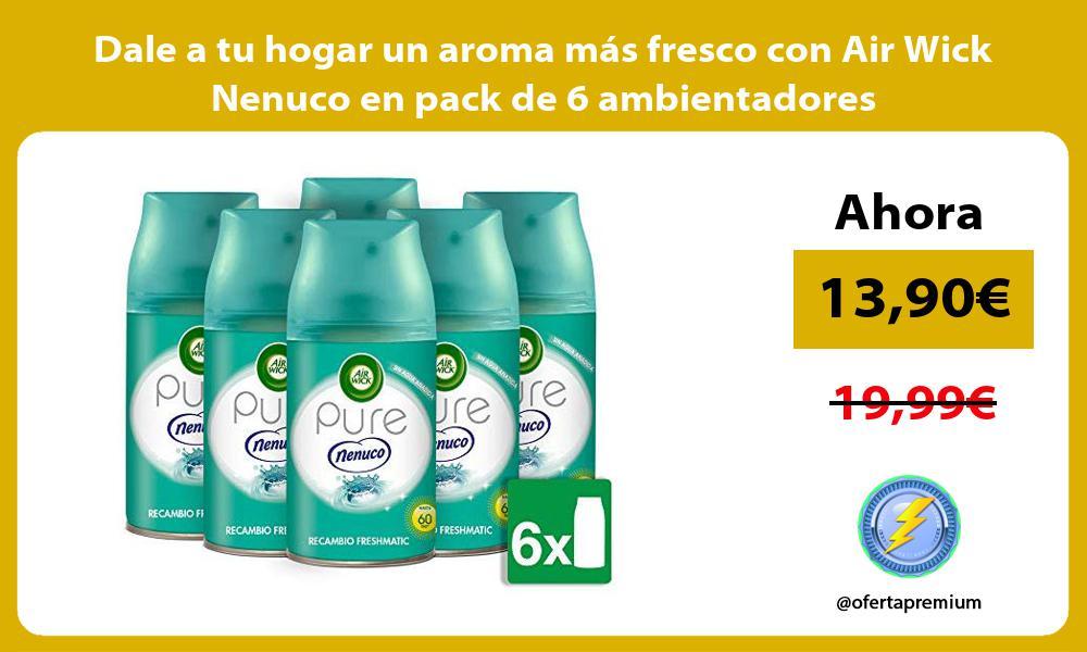 Dale a tu hogar un aroma más fresco con Air Wick Nenuco en pack de 6 ambientadores