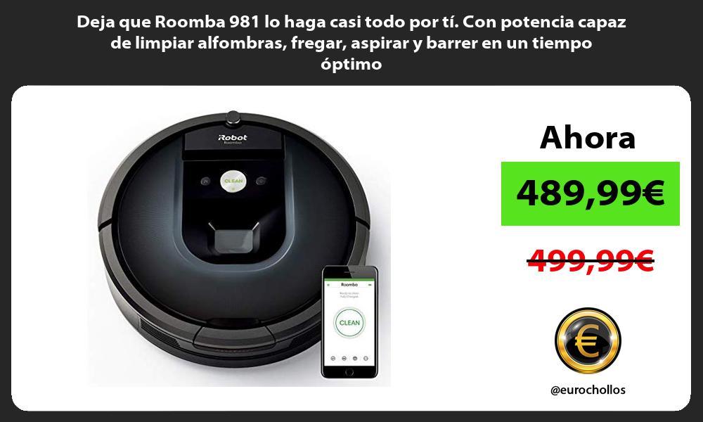 Deja que Roomba 981 lo haga casi todo por tí Con potencia capaz de limpiar alfombras fregar aspirar y barrer en un tiempo óptimo