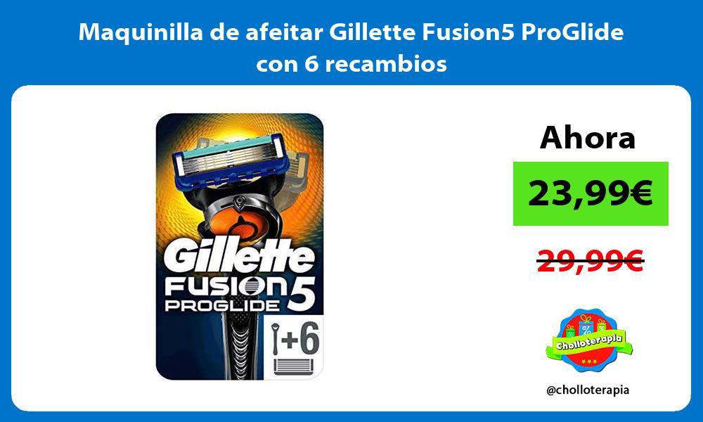 Maquinilla de afeitar Gillette Fusion5 ProGlide con 6 recambios