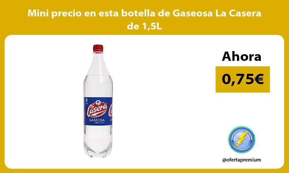 Mini precio en esta botella de Gaseosa La Casera de 15L