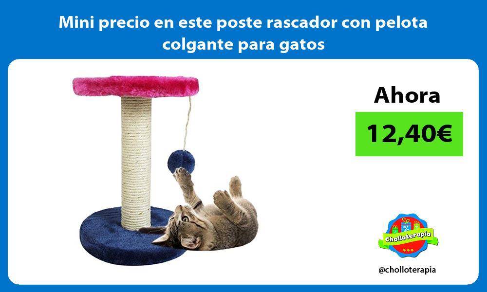 Mini precio en este poste rascador con pelota colgante para gatos