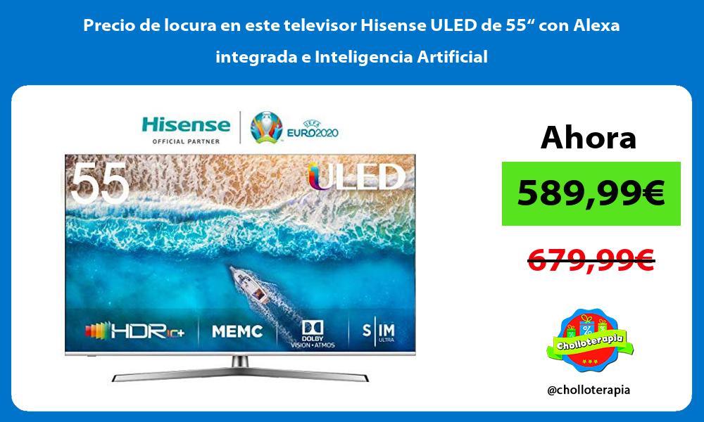 """Precio de locura en este televisor Hisense ULED de 55"""" con Alexa integrada e Inteligencia Artificial"""