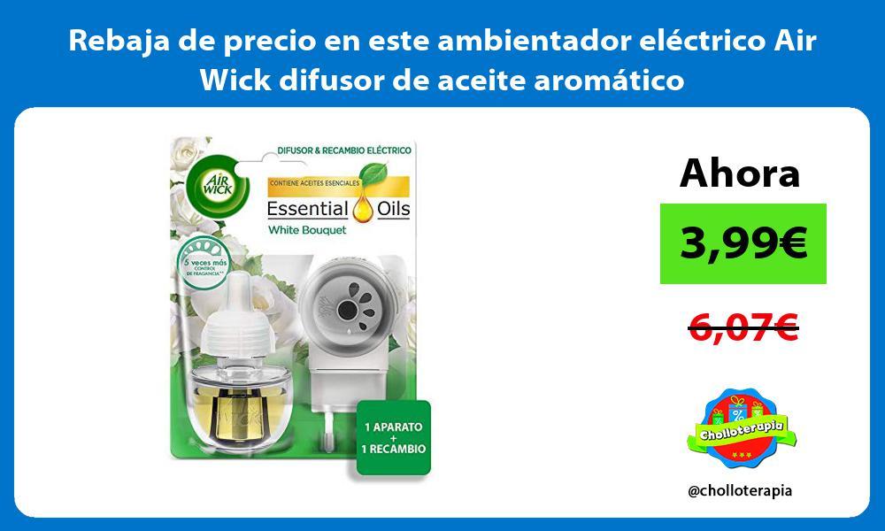 Rebaja de precio en este ambientador eléctrico Air Wick difusor de aceite aromático
