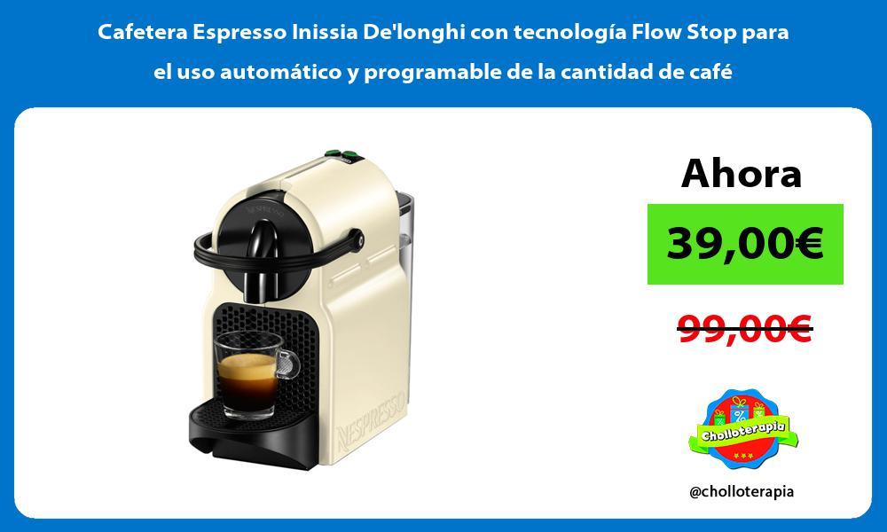 Cafetera Espresso Inissia Delonghi con tecnología Flow Stop para el uso automático y programable de la cantidad de café