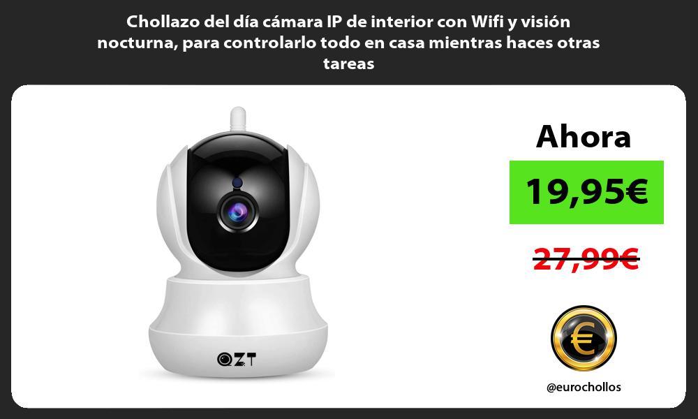 Chollazo del día cámara IP de interior con Wifi y visión nocturna para controlarlo todo en casa mientras haces otras tareas