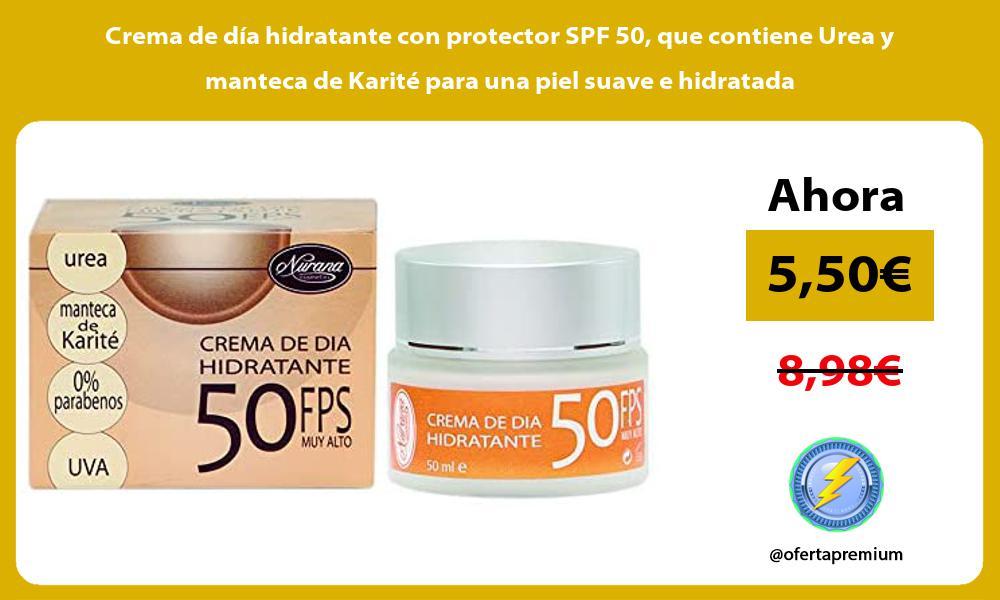 Crema de día hidratante con protector SPF 50 que contiene Urea y manteca de Karité para una piel suave e hidratada