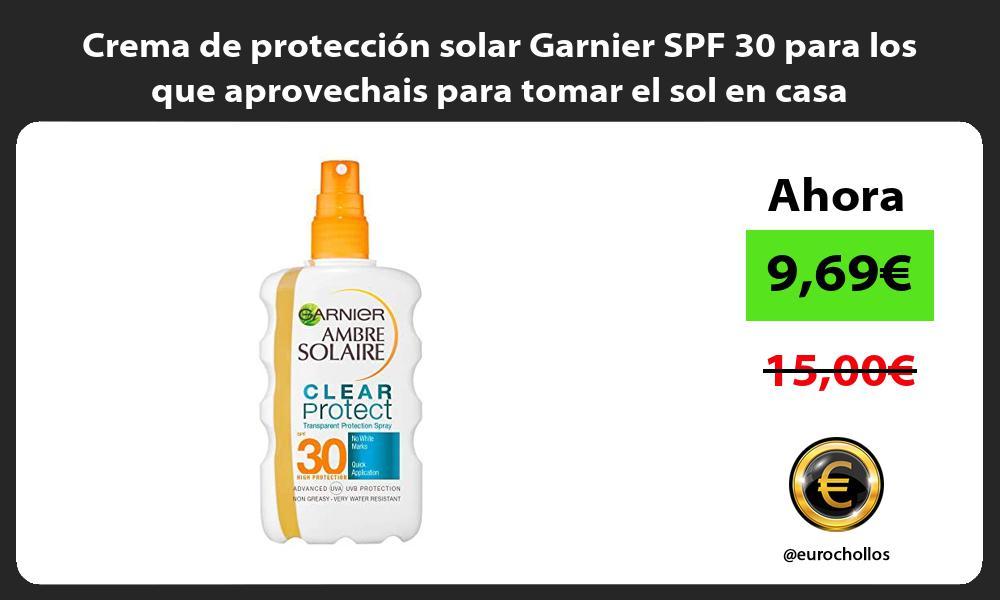 Crema de protección solar Garnier SPF 30 para los que aprovechais para tomar el sol en casa