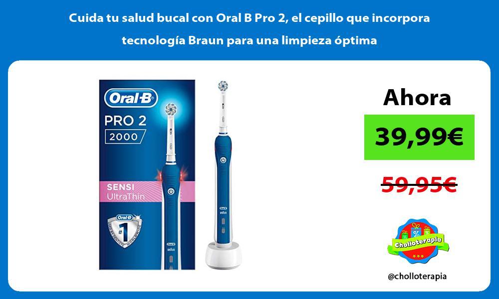 Cuida tu salud bucal con Oral B Pro 2 el cepillo que incorpora tecnología Braun para una limpieza óptima