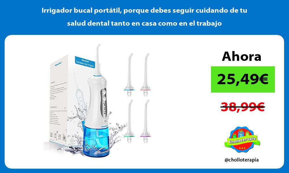 Irrigador bucal portátil porque debes seguir cuidando de tu salud dental tanto en casa como en el trabajo