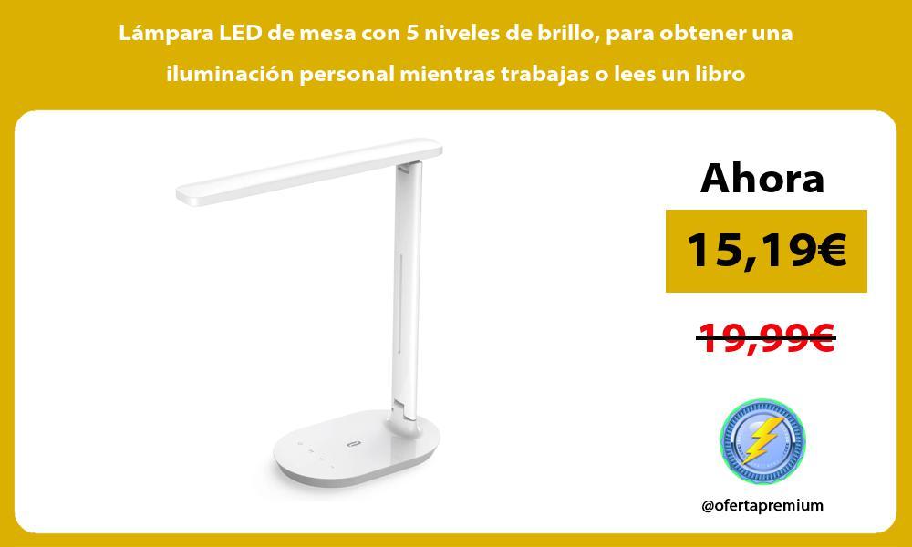 Lámpara LED de mesa con 5 niveles de brillo para obtener una iluminación personal mientras trabajas o lees un libro