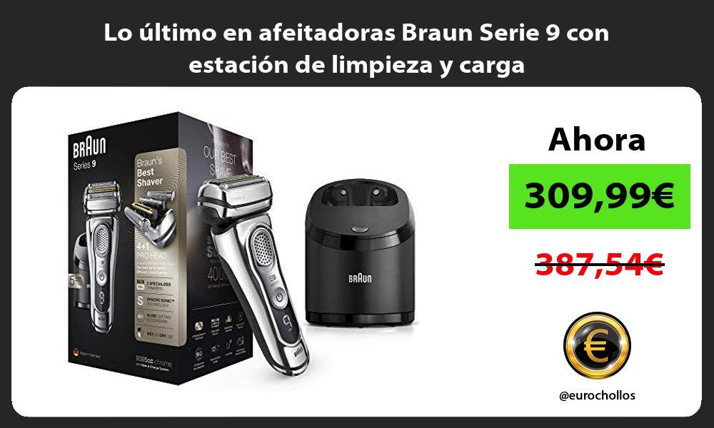 Lo último en afeitadoras Braun Serie 9 con estación de limpieza y carga