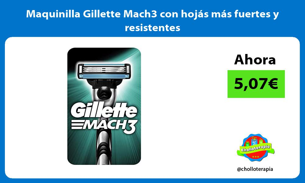 Maquinilla Gillette Mach3 con hojás más fuertes y resistentes