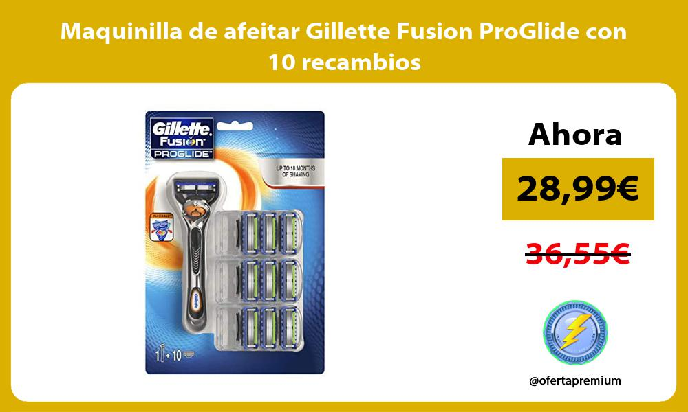 Maquinilla de afeitar Gillette Fusion ProGlide con 10 recambios