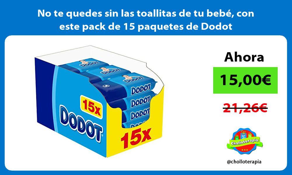 No te quedes sin las toallitas de tu bebé con este pack de 15 paquetes de Dodot