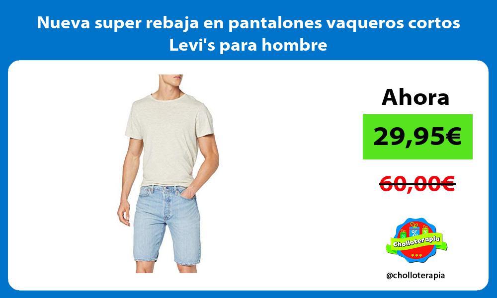 Nueva super rebaja en pantalones vaqueros cortos Levis para hombre