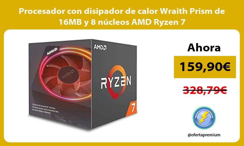 Procesador con disipador de calor Wraith Prism de 16MB y 8 núcleos AMD Ryzen 7