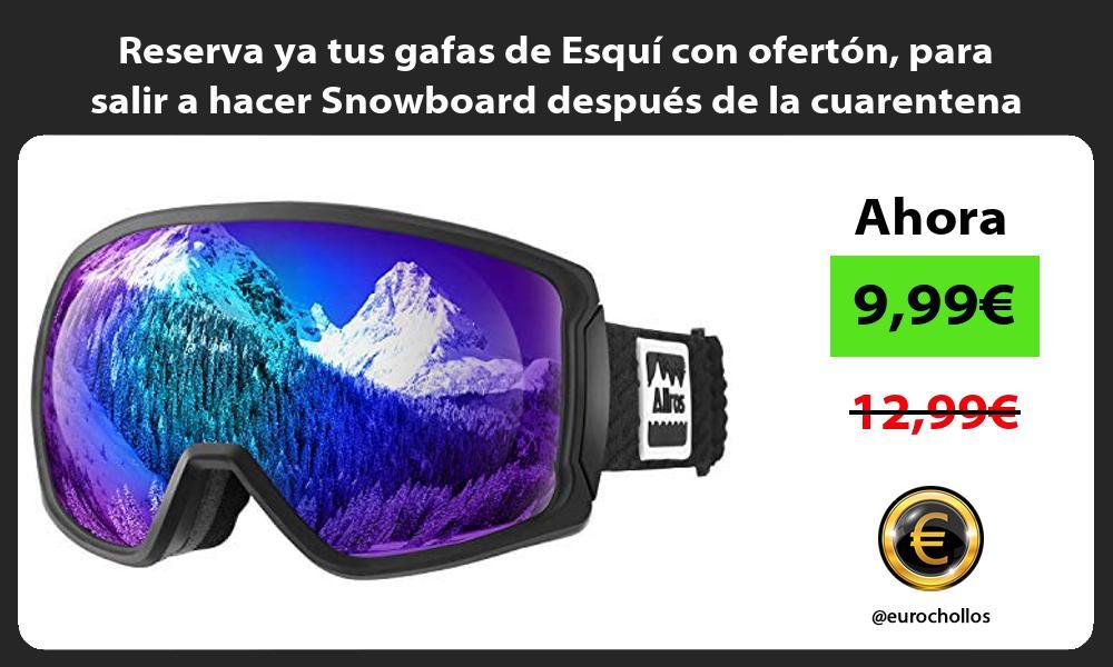 Reserva ya tus gafas de Esquí con ofertón para salir a hacer Snowboard después de la cuarentena
