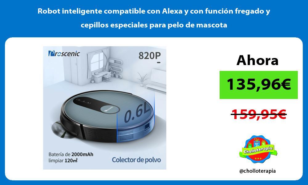 Robot inteligente compatible con Alexa y con función fregado y cepillos especiales para pelo de mascota