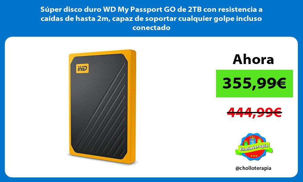 Súper disco duro WD My Passport GO de 2TB con resistencia a caídas de hasta 2m capaz de soportar cualquier golpe incluso conectado