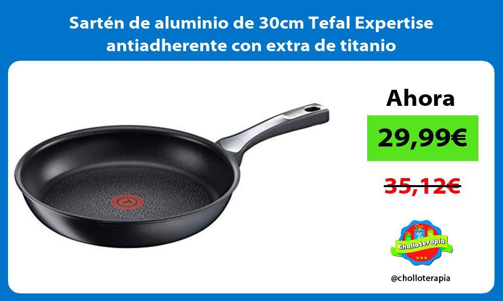 Sartén de aluminio de 30cm Tefal Expertise antiadherente con extra de titanio
