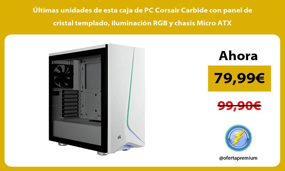 ltimas unidades de esta caja de PC Corsair Carbide con panel de cristal templado iluminación RGB y chasis Micro ATX