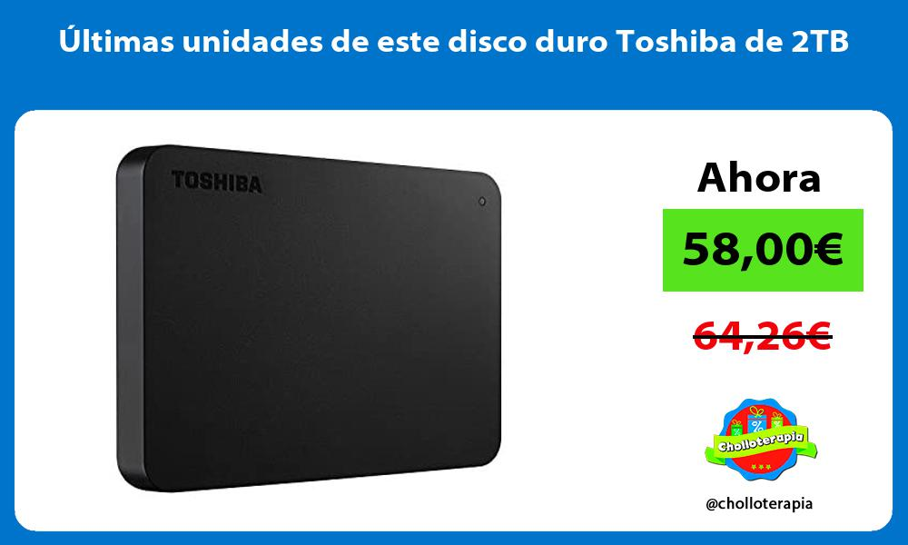 ltimas unidades de este disco duro Toshiba de 2TB