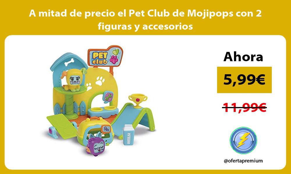 A mitad de precio el Pet Club de Mojipops con 2 figuras y accesorios