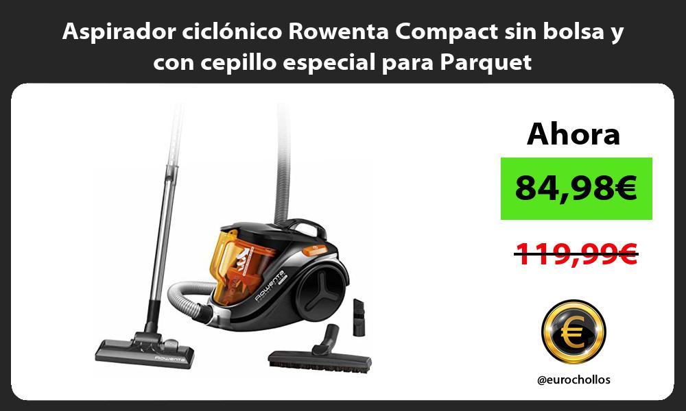 Aspirador ciclónico Rowenta Compact sin bolsa y con cepillo especial para Parquet