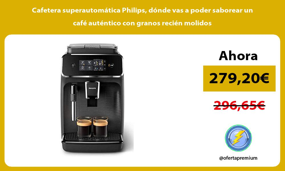 Cafetera superautomática Philips dónde vas a poder saborear un café auténtico con granos recién molidos