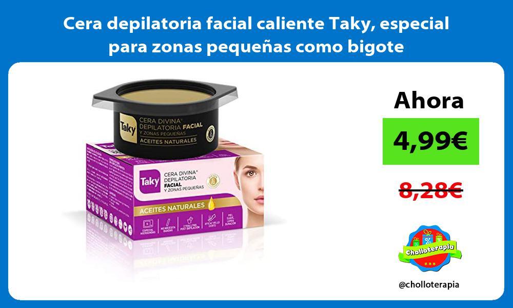 Cera depilatoria facial caliente Taky especial para zonas pequeñas como bigote