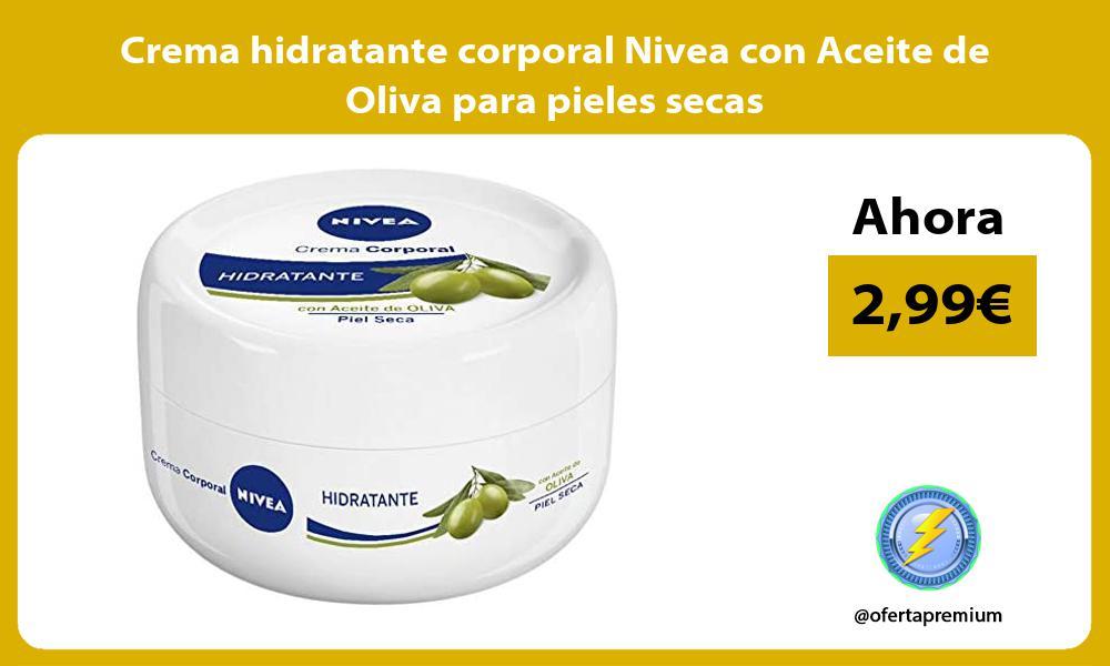 Crema hidratante corporal Nivea con Aceite de Oliva para pieles secas