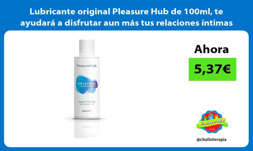 Lubricante original Pleasure Hub de 100ml te ayudará a disfrutar aun más tus relaciones íntimas