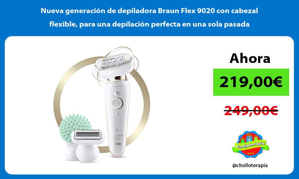 Nueva generación de depiladora Braun Flex 9020 con cabezal flexible para una depilación perfecta en una sola pasada