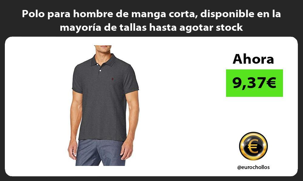 Polo para hombre de manga corta disponible en la mayoría de tallas hasta agotar stock