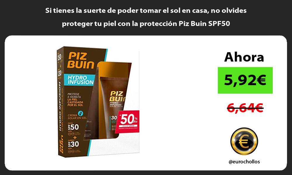 Si tienes la suerte de poder tomar el sol en casa no olvides proteger tu piel con la protección Piz Buin SPF50